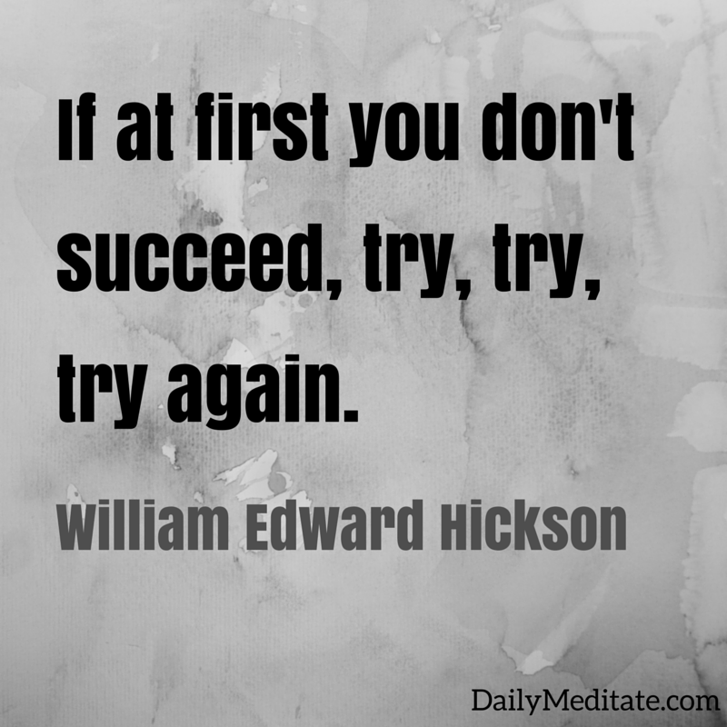 if you dont succeed try again 't is a lesson you should heed,: try, try, try again if at first you don't succeed, try, try, try again once or twice though you should fail, 5: try again.