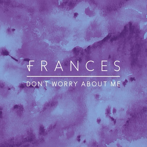 Dont Worry Lyrics Song Download: Frances – Don't Worry About Me Lyrics